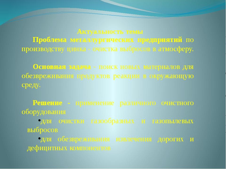 Актуальность темы Проблема металлургических предприятий по производству цинка...