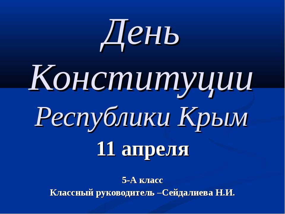 День Конституции Республики Крым 11 апреля 5-А класс Классный руководитель –...