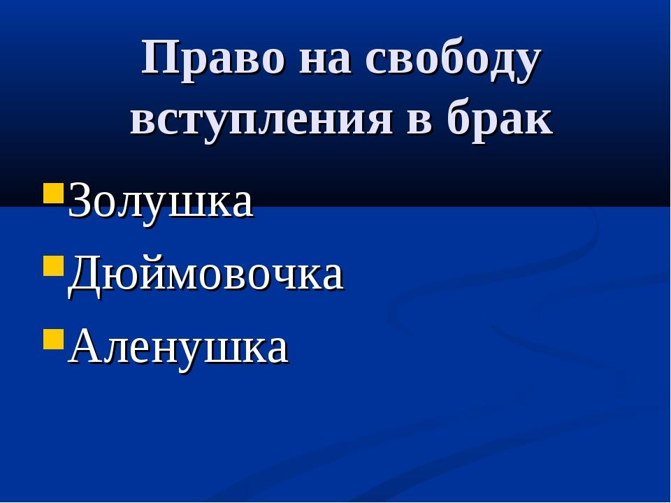 Право на свободу вступления в брак Золушка Дюймовочка Аленушка