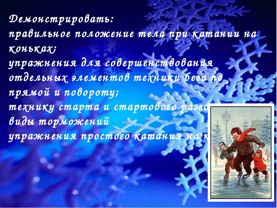 Демонстрировать:  правильное положение тела при катании на коньках; упражнен...