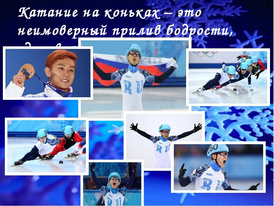 Катание на коньках – это неимоверный прилив бодрости, здоровья и радости.