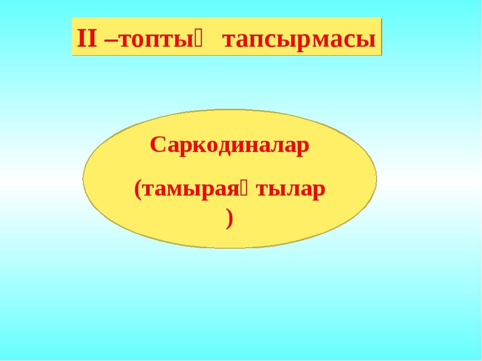 ІІ –топтың тапсырмасы Саркодиналар (тамыраяқтылар)