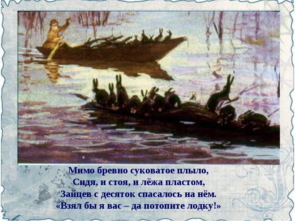 Мимо бревно суковатое плыло, Сидя, и стоя, и лёжа пластом, Зайцев с десяток с...