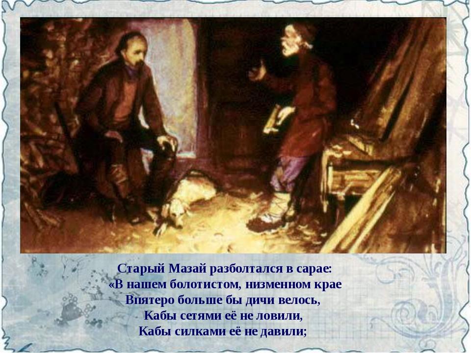 Старый Мазай разболтался в сарае: «В нашем болотистом, низменном крае Впятеро...