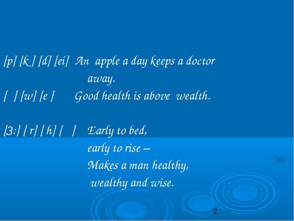 [p] [k ] [d] [ei] An apple a day keeps a doctor away. [θ] [w] [e ] Good healt...