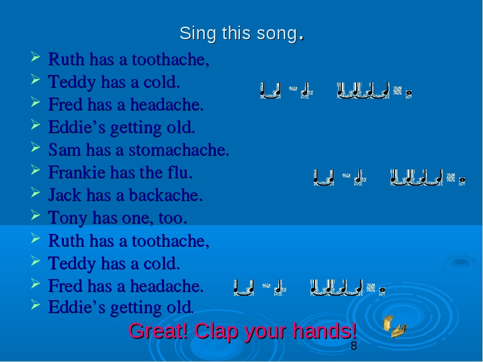 Sing this song. Ruth has a toothache, Teddy has a cold. Fred has a headache....