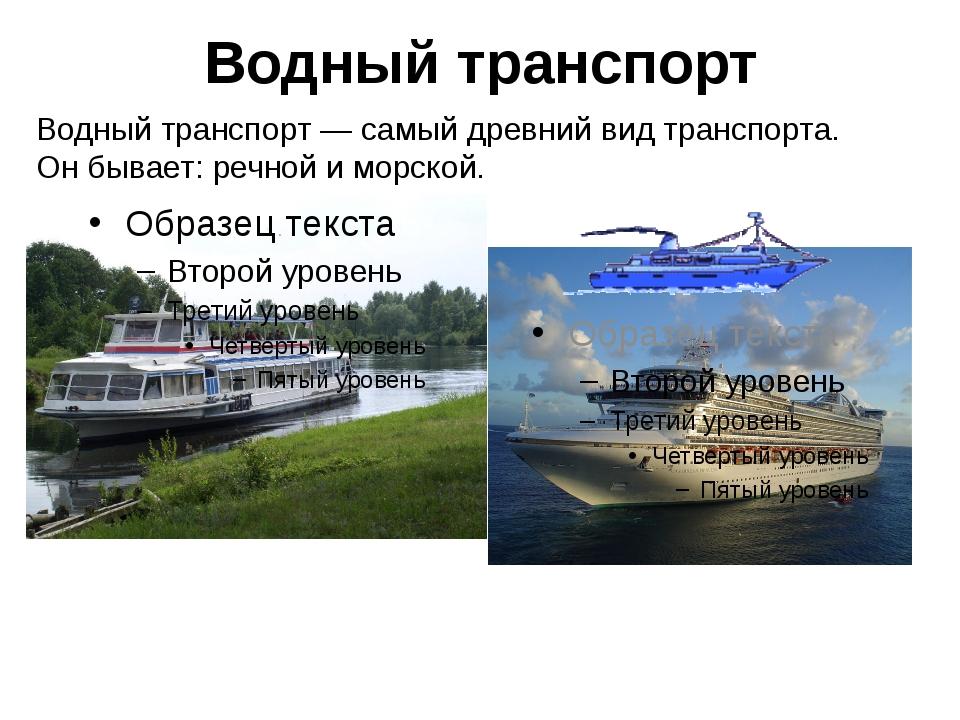 Водный транспорт— самый древний вид транспорта. Он бывает: речной и морской....