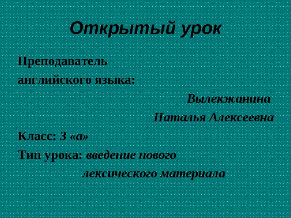 Открытый урок Преподаватель английского языка: Вылекжанина Наталья Алексеевна...