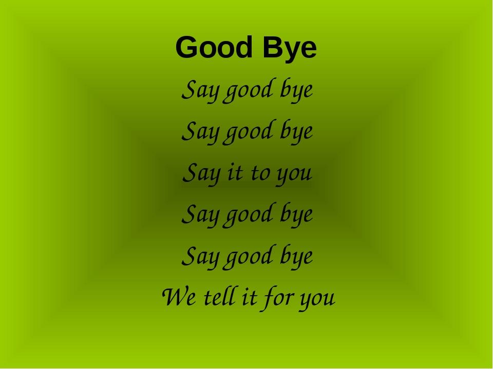 Good Bye Say good bye Say good bye Say it to you Say good bye Say good bye We...
