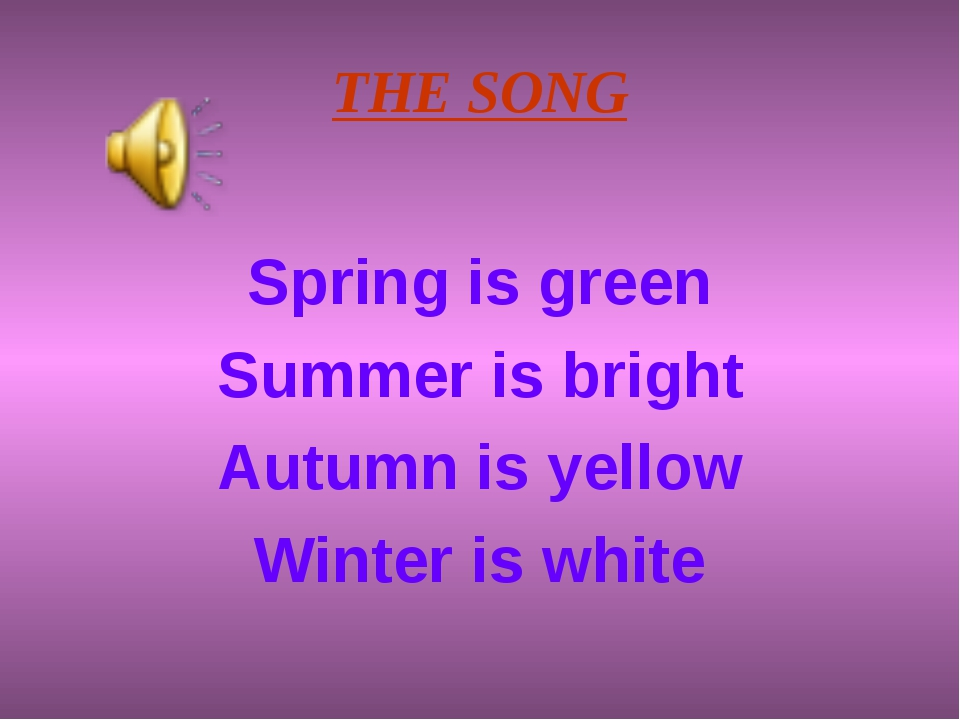 THE SONG Spring is green Summer is bright Autumn is yellow Winter is white