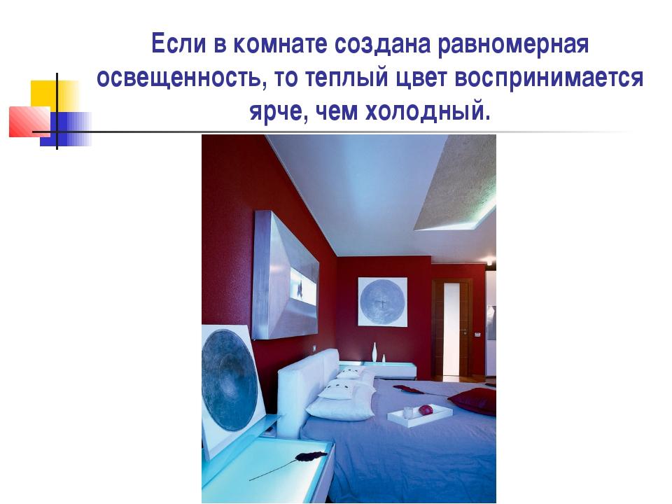Если в комнате создана равномерная освещенность, то теплый цвет воспринимаетс...