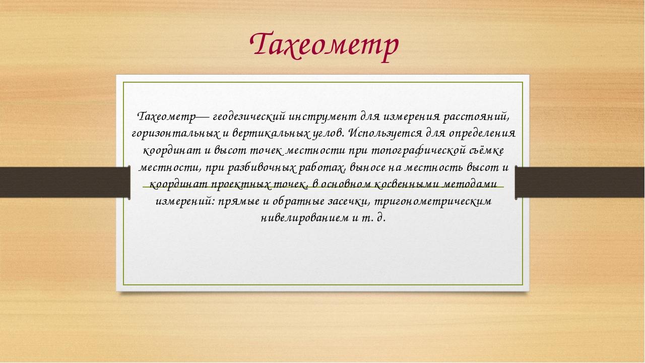 Тахеометр Тахеометр— геодезический инструмент для измерения расстояний, гориз...