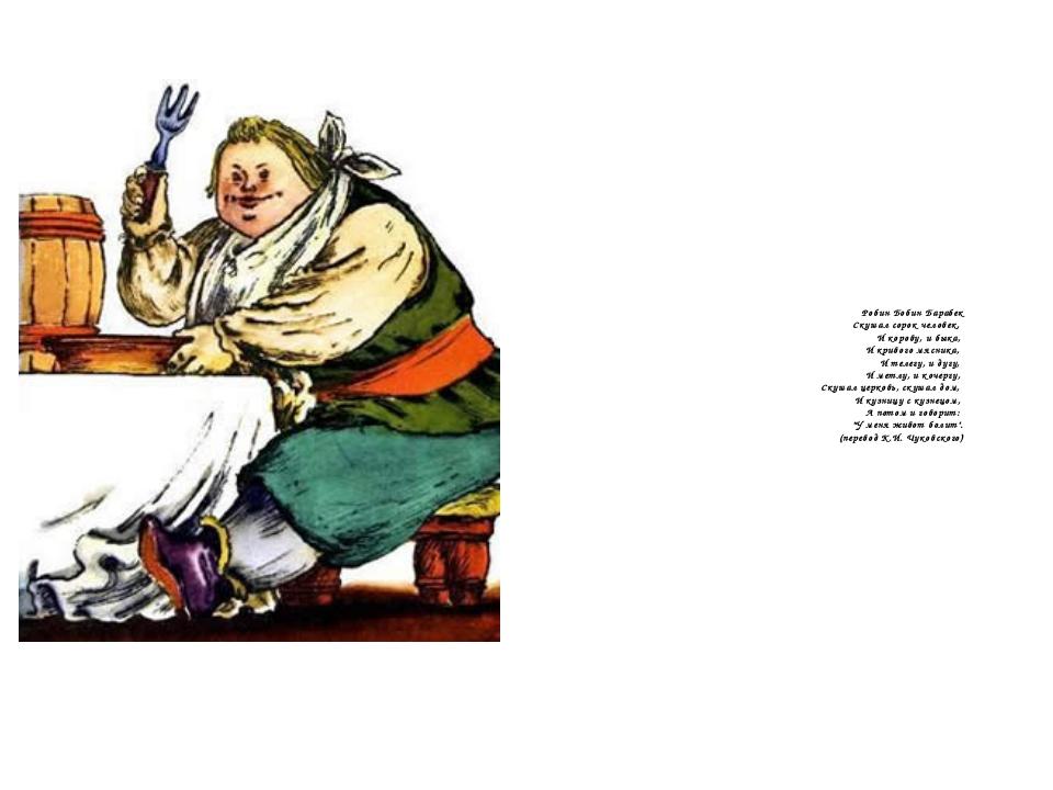 Робин Бобин Барабек Скушал сорок человек, И корову, и быка, И кривого мясника...