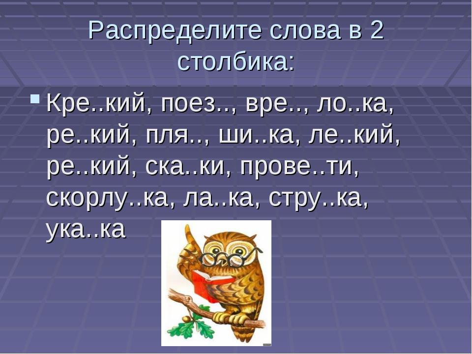 Распределите слова в 2 столбика: Кре..кий, поез.., вре.., ло..ка, ре..кий, пл...