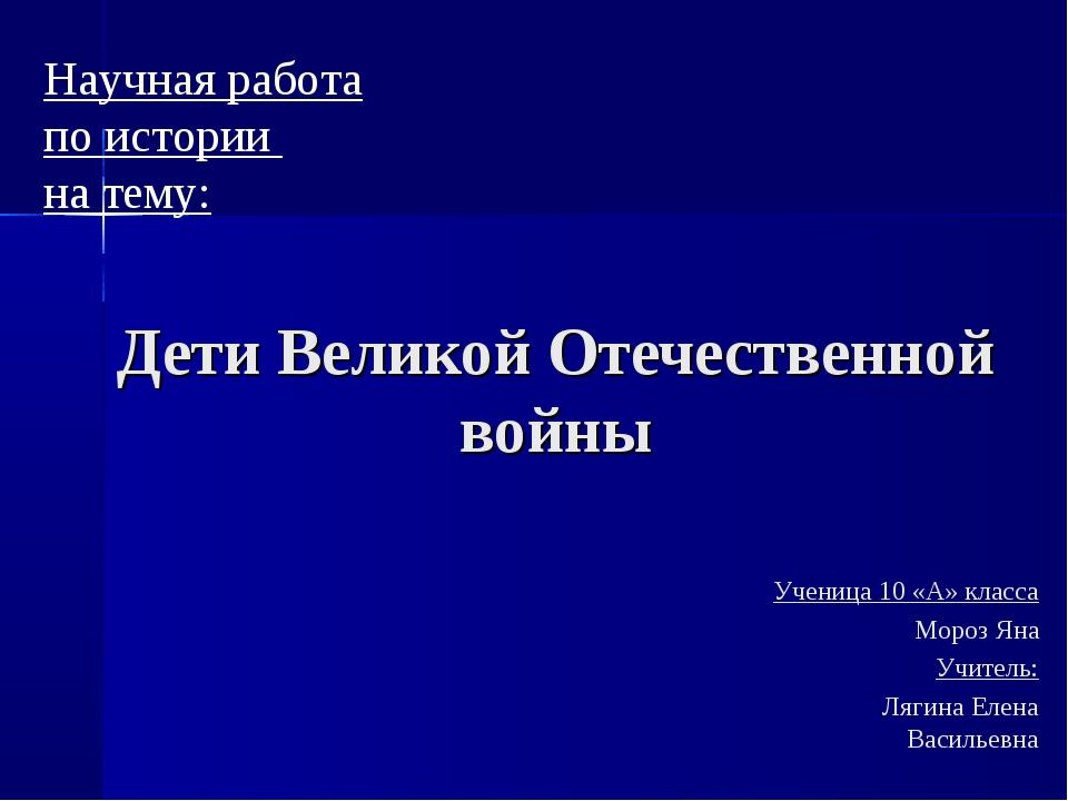 Дети Великой Отечественной войны Ученица 10 «А» класса Мороз Яна Учитель: Ляг...