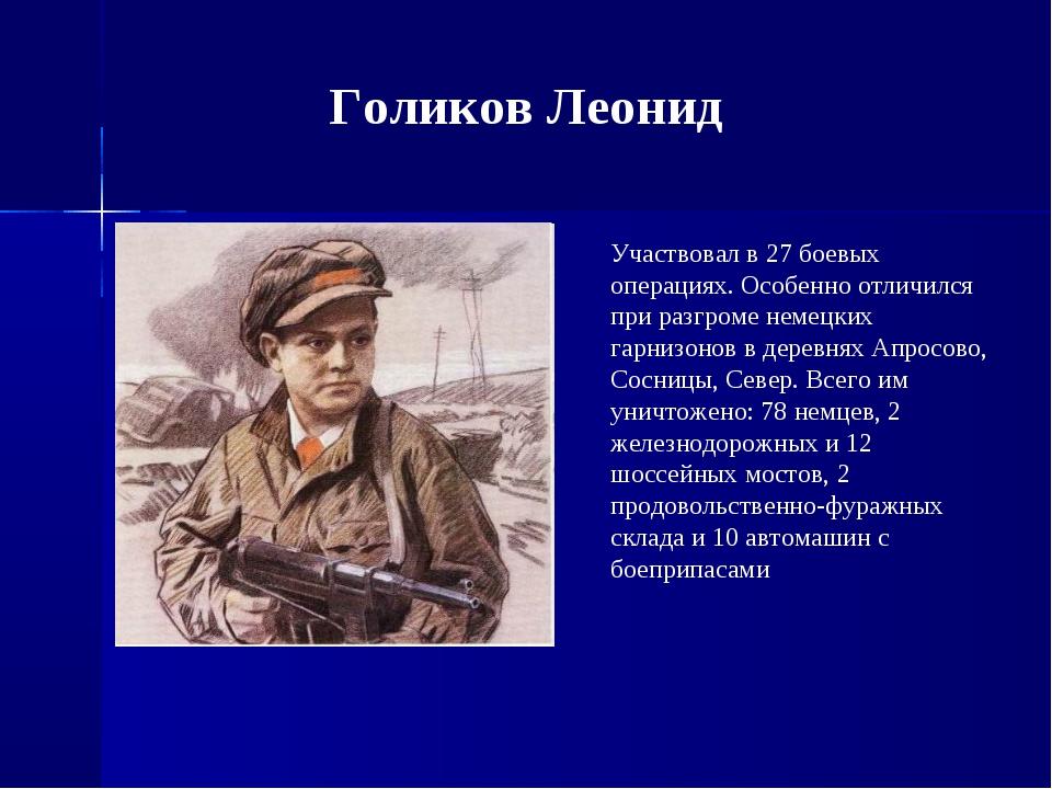 Голиков Леонид Участвовал в 27 боевых операциях. Особенно отличился при разгр...