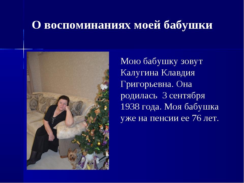 Мою бабушку зовут Калугина Клавдия Григорьевна. Она родилась 3 сентября 1938...