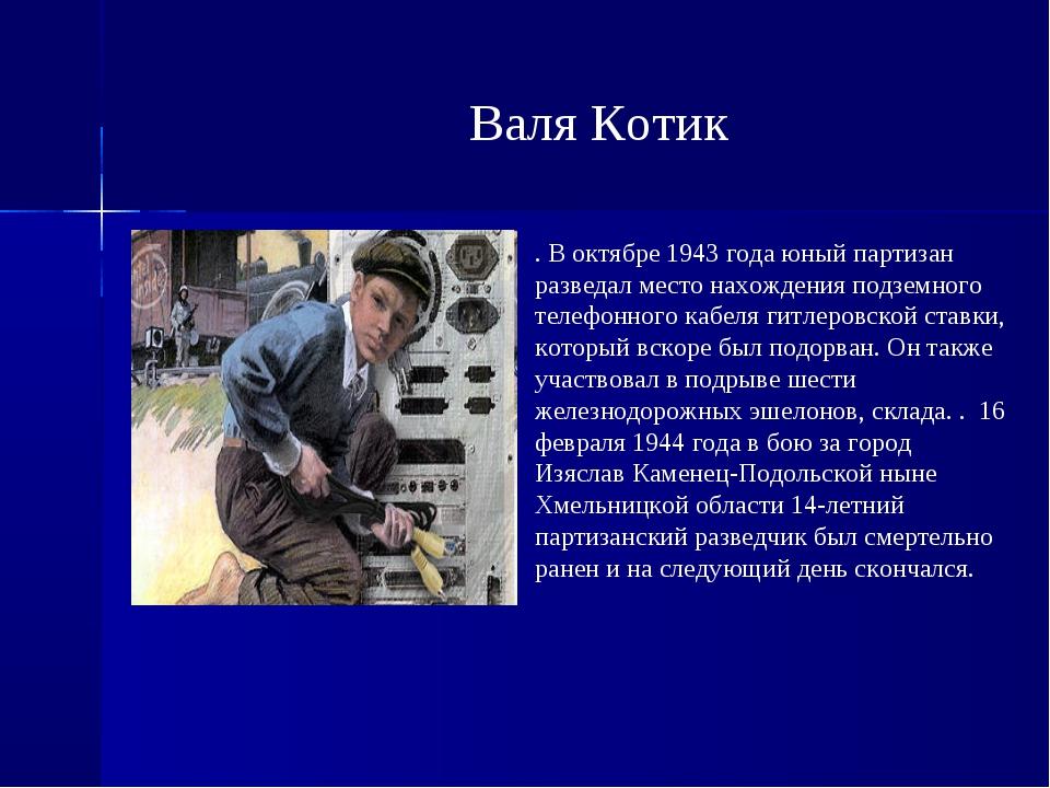 Валя Котик . В октябре 1943 года юный партизан разведал место нахождения подз...