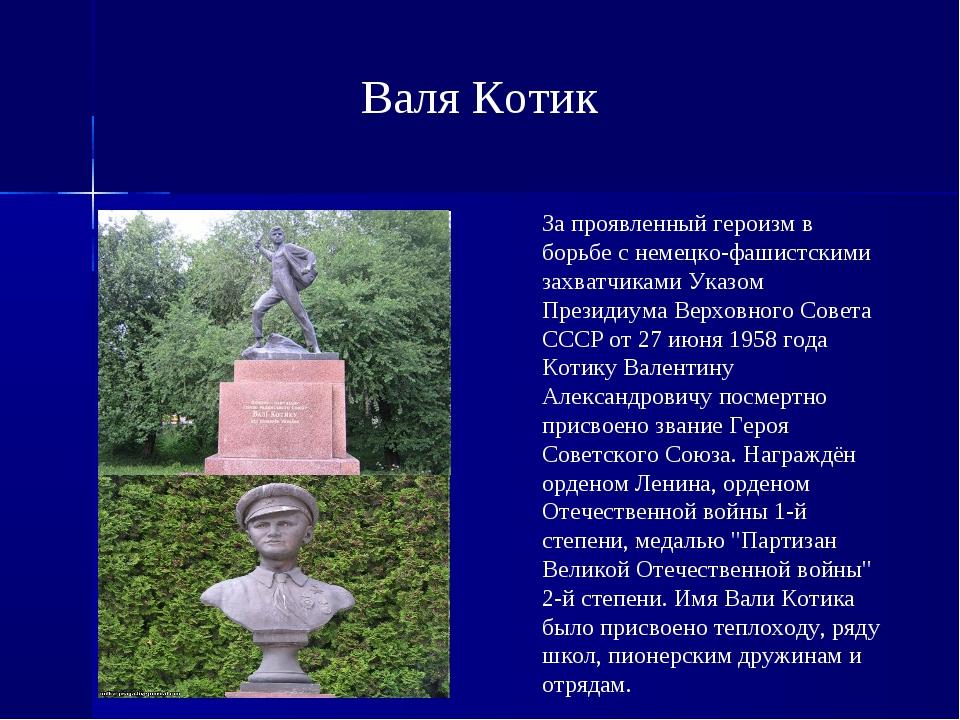 Валя Котик За проявленный героизм в борьбе с немецко-фашистскими захватчиками...