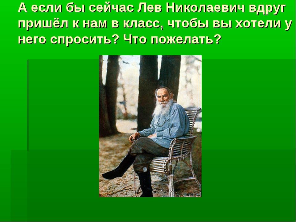 А если бы сейчас Лев Николаевич вдруг пришёл к нам в класс, чтобы вы хотели у...