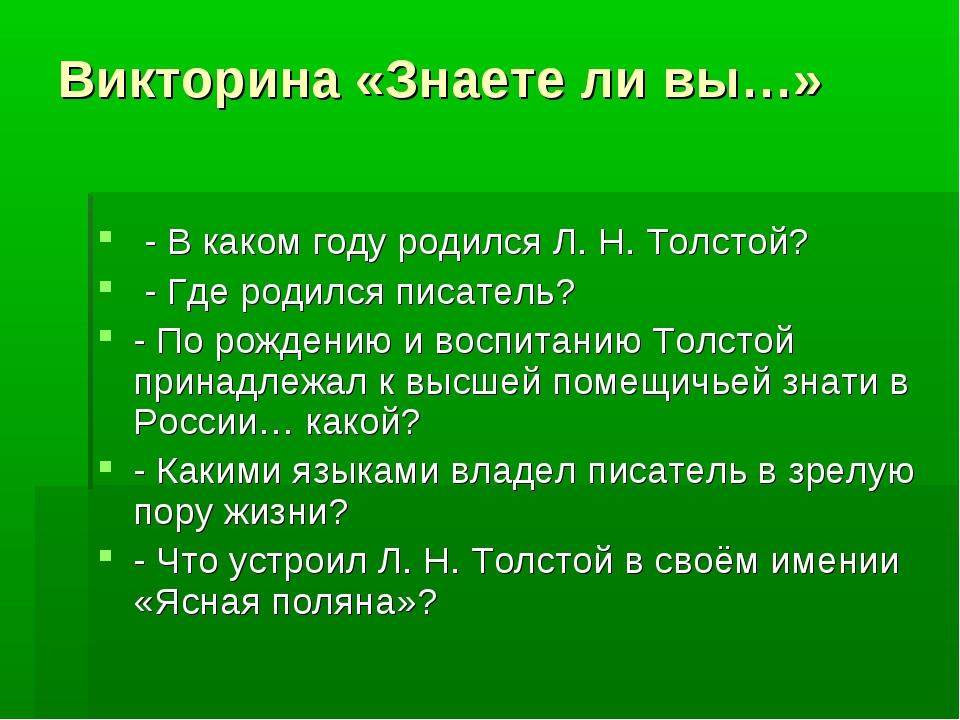 Викторина «Знаете ли вы…» - В каком году родился Л. Н. Толстой? - Где родил...