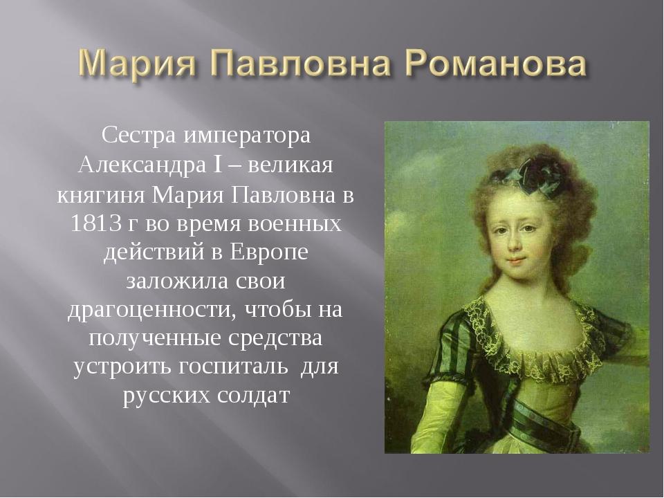 Сестра императора Александра I – великая княгиня Мария Павловна в 1813 г во в...