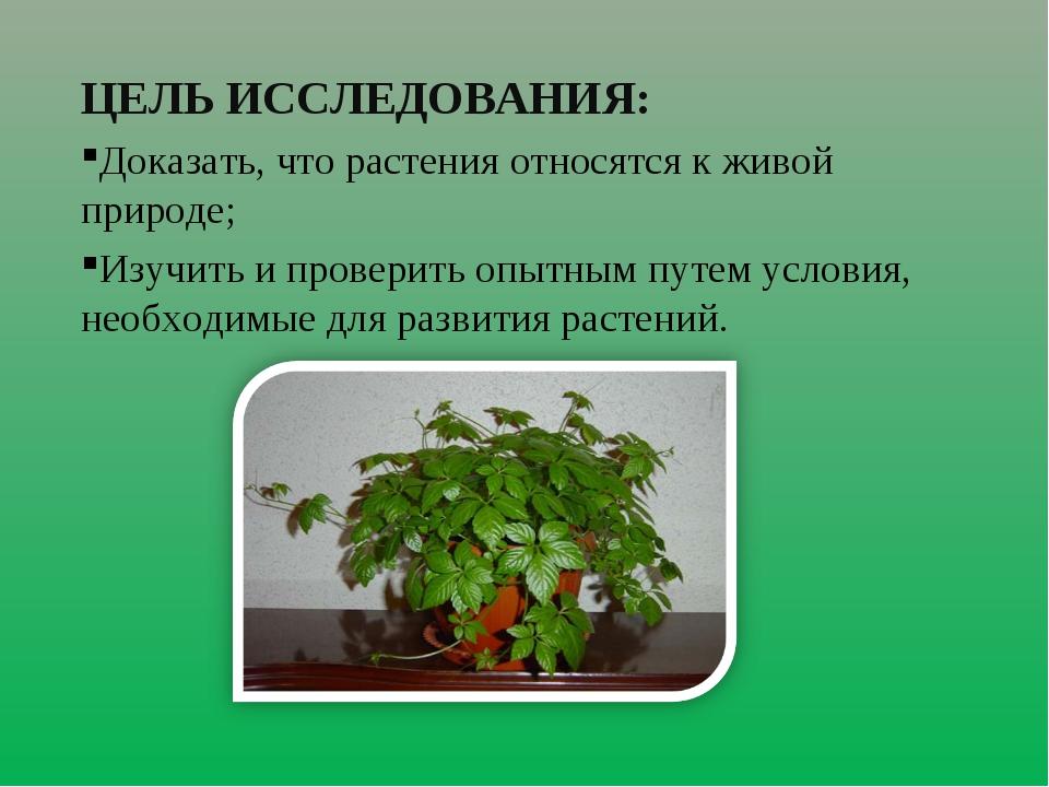 ЦЕЛЬ ИССЛЕДОВАНИЯ: Доказать, что растения относятся к живой природе; Изучить...
