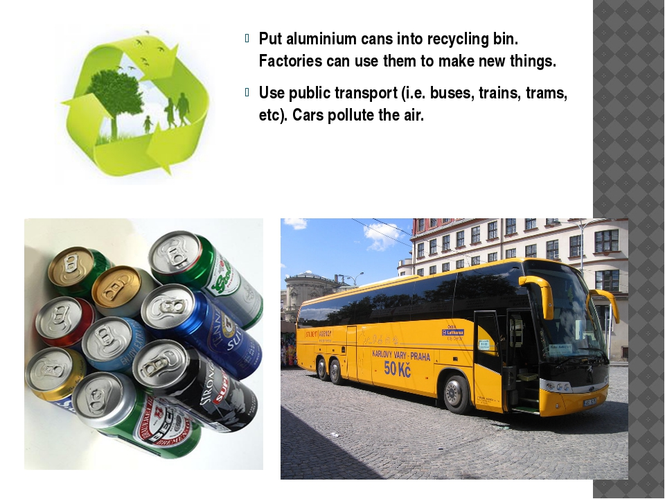 Put aluminium cans into recycling bin. Factories can use them to make new thi...