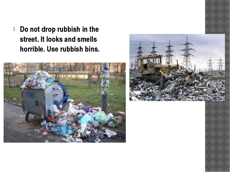 Do not drop rubbish in the street. It looks and smells horrible. Use rubbish...