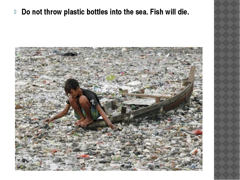 Do not throw plastic bottles into the sea. Fish will die.