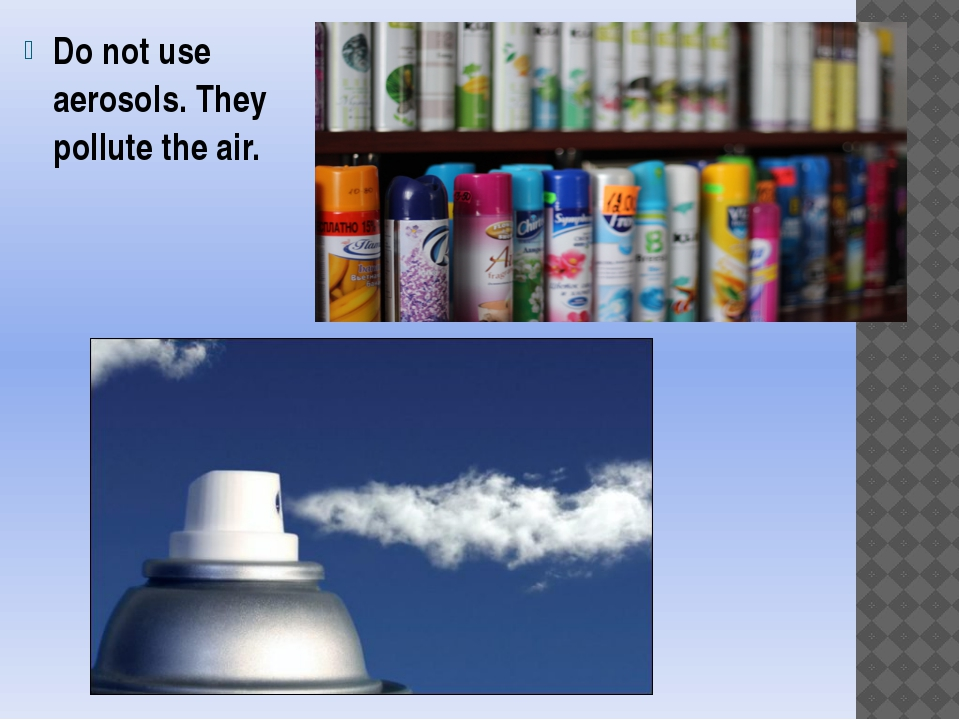 Do not use aerosols. They pollute the air.
