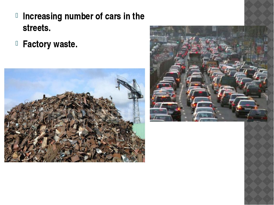 Increasing number of cars in the streets. Factory waste.
