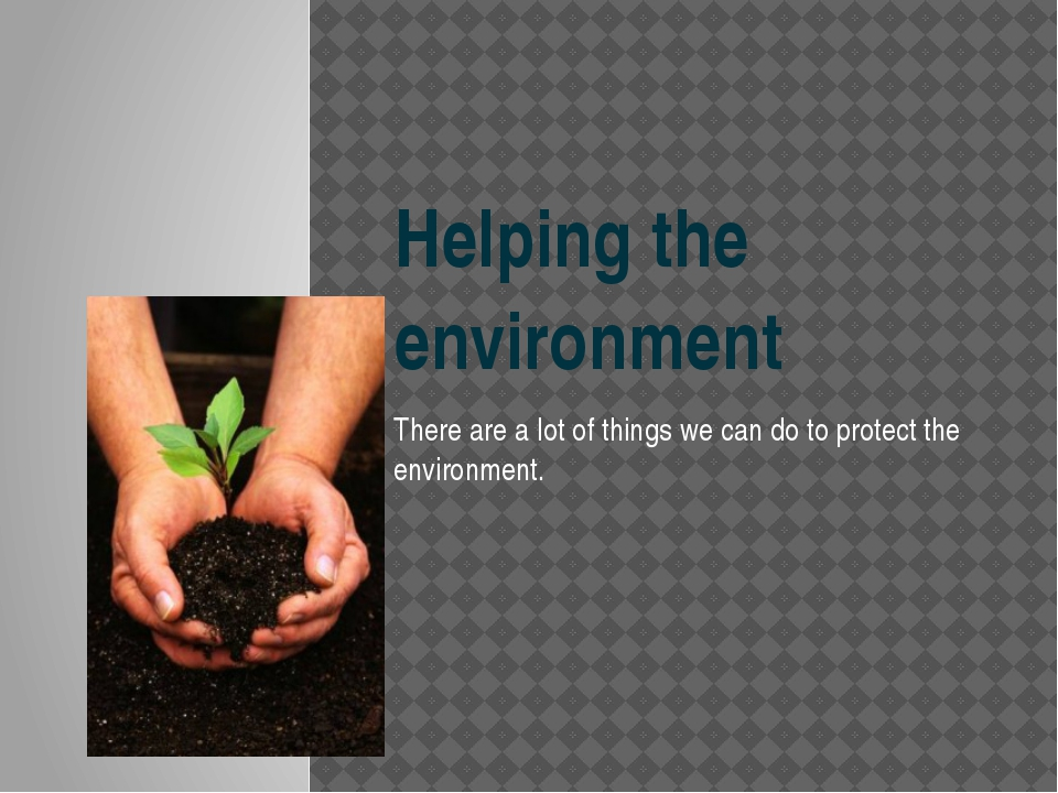 Helping the environment There are a lot of things we can do to protect the en...