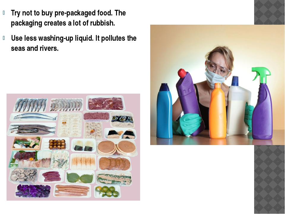 Try not to buy pre-packaged food. The packaging creates a lot of rubbish. Use...