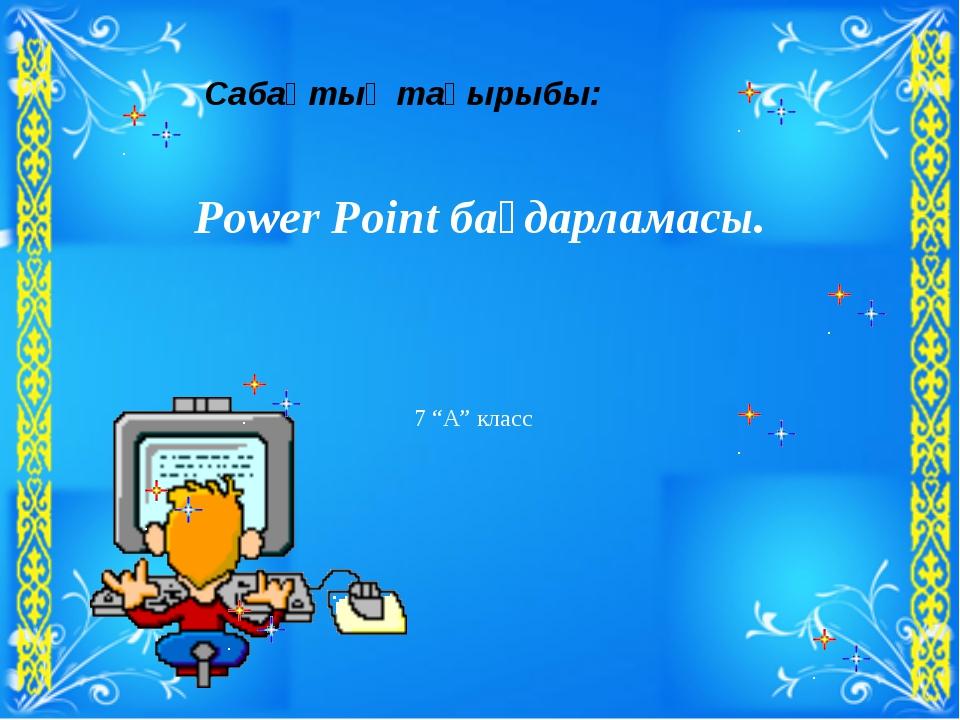 """Сабақтың тақырыбы: Power Point бағдарламасы. 7 """"А"""" класс"""
