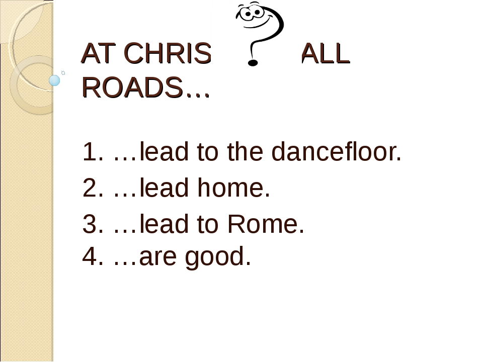 AT CHRISTMAS ALL ROADS… 1. …lead to the dancefloor. 2. …lead home. 3. …lead t...