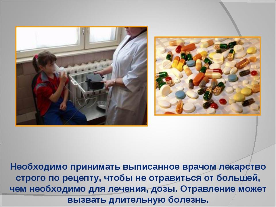 Необходимо принимать выписанное врачом лекарство строго по рецепту, чтобы не...