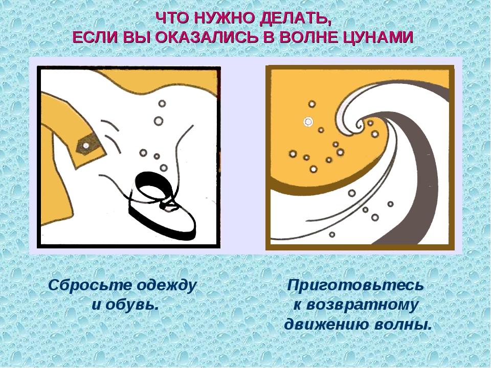 ЧТО НУЖНО ДЕЛАТЬ, ЕСЛИ ВЫ ОКАЗАЛИСЬ В ВОЛНЕ ЦУНАМИ Сбросьте одежду и обувь. П...
