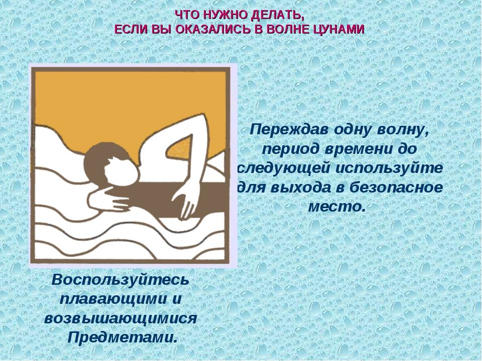 ЧТО НУЖНО ДЕЛАТЬ, ЕСЛИ ВЫ ОКАЗАЛИСЬ В ВОЛНЕ ЦУНАМИ Воспользуйтесь плавающими...