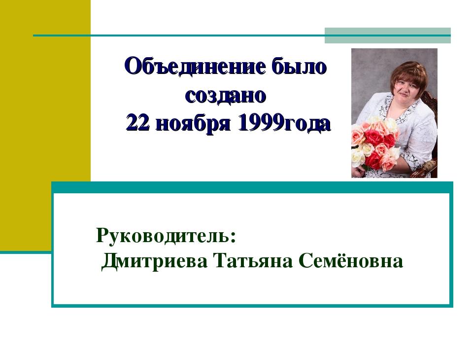 Объединение было создано 22 ноября 1999года Руководитель: Дмитриева Татьяна С...