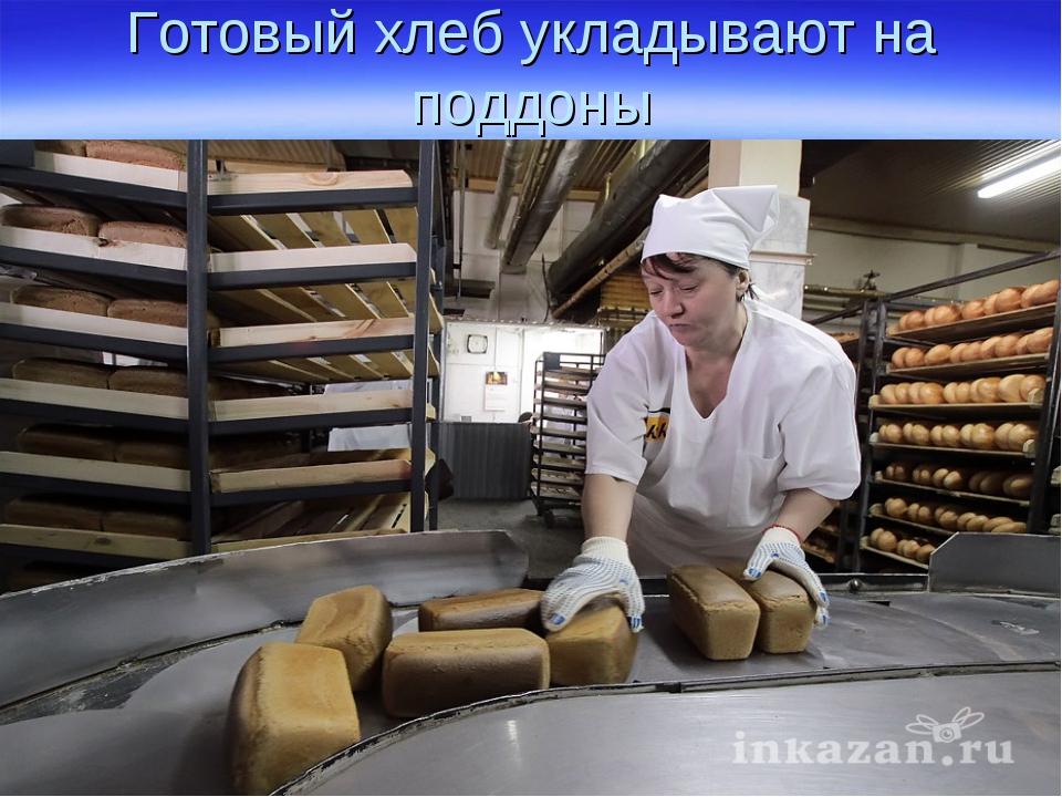 Готовый хлеб укладывают на поддоны
