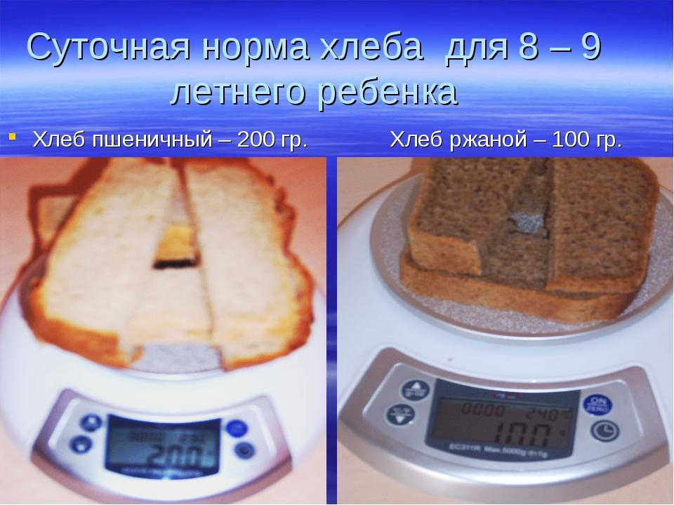 Суточная норма хлеба для 8 – 9 летнего ребенка Хлеб пшеничный – 200 гр. Хлеб...