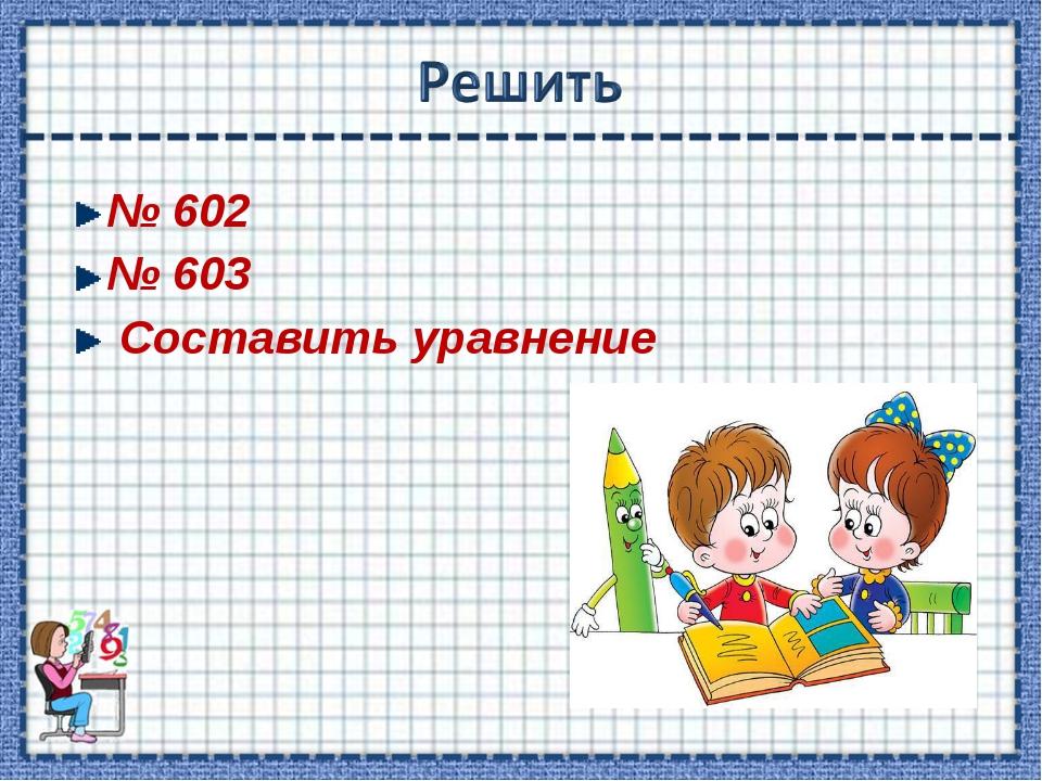 № 602 № 603 Составить уравнение