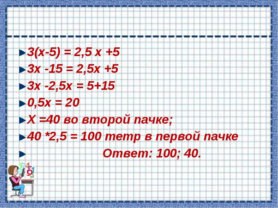 3(х-5) = 2,5 х +5 3х -15 = 2,5х +5 3х -2,5х = 5+15 0,5х = 20 Х =40 во второй...