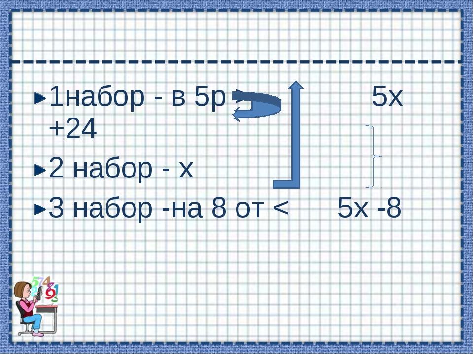 1набор - в 5р > 5х +24 2 набор - х 3 набор -на 8 от < 5х -8