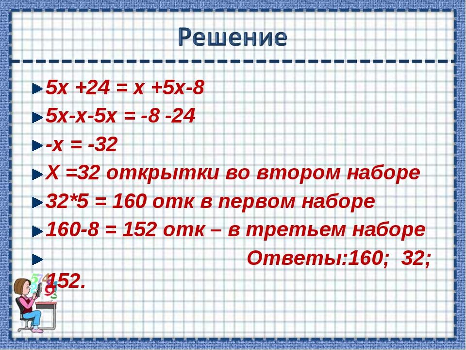 5х +24 = х +5х-8 5х-х-5х = -8 -24 -х = -32 Х =32 открытки во втором наборе 32...
