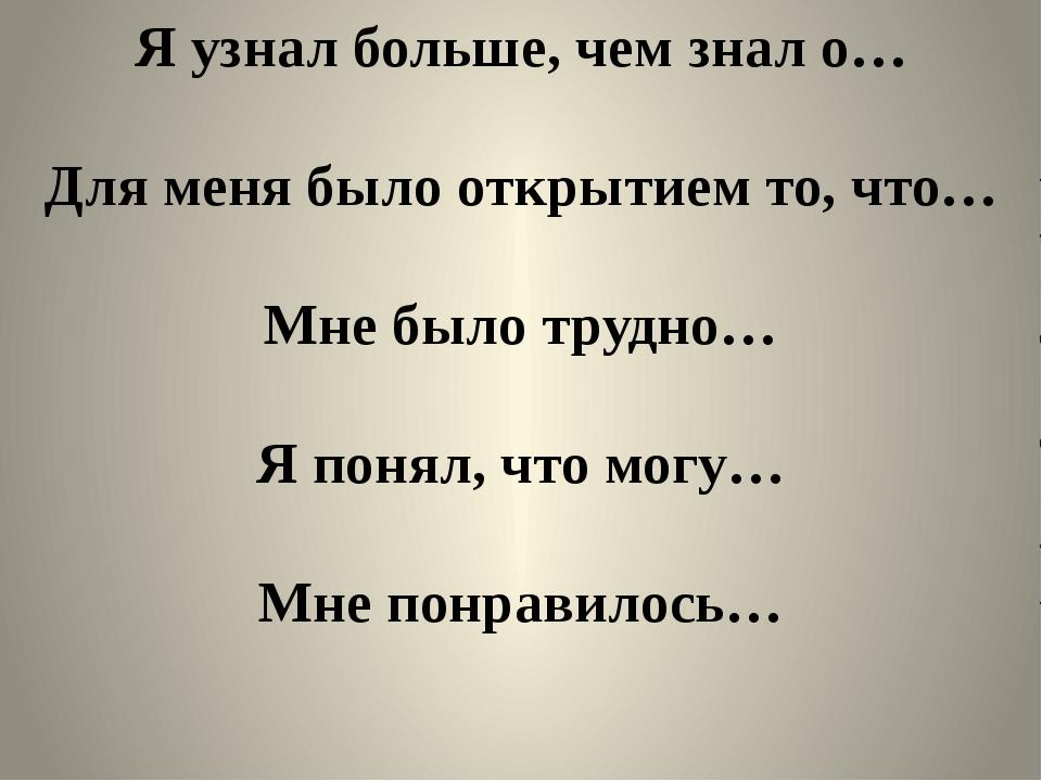 Я узнал больше, чем знал о… Для меня было открытием то, что… Мне было трудно…...