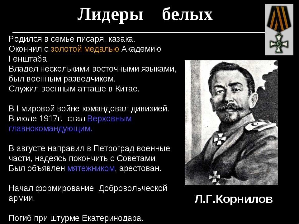 Лидеры белых Л.Г.Корнилов Родился в семье писаря, казака. Окончил с золотой м...