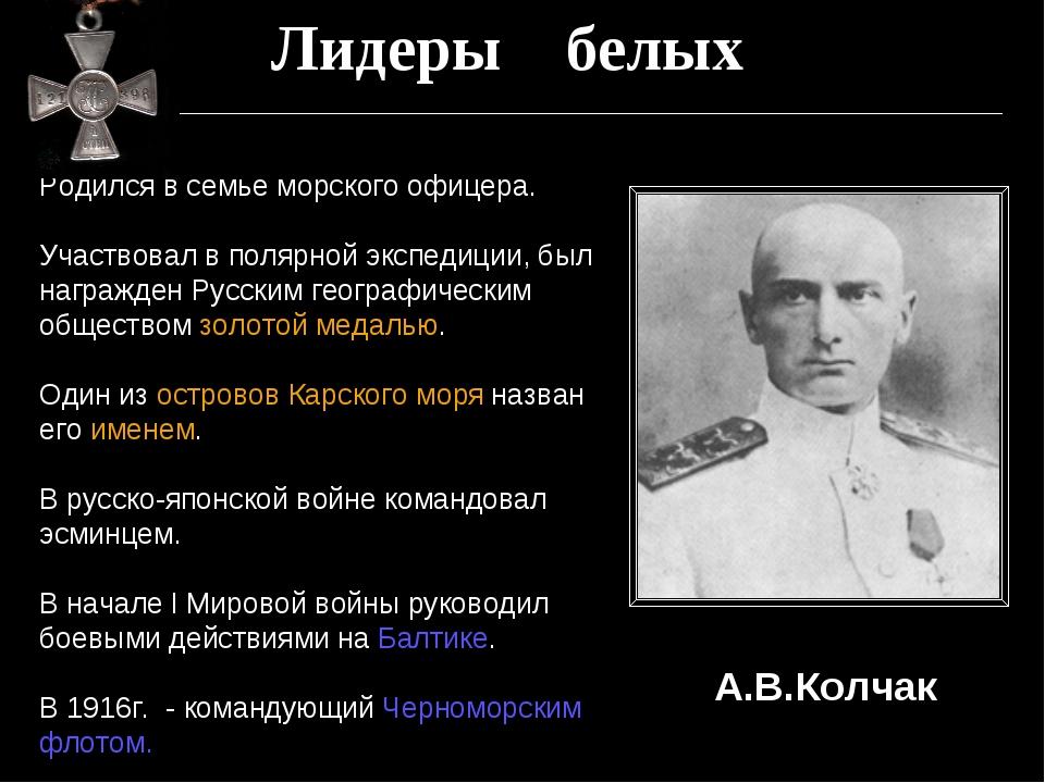 Лидеры белых А.В.Колчак Родился в семье морского офицера. Участвовал в полярн...