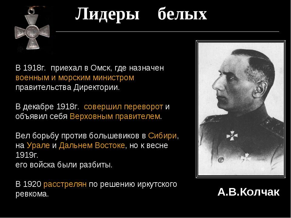 Лидеры белых В 1918г. приехал в Омск, где назначен военным и морским министро...
